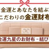 金運九星のお財布-結び-のご紹介!機能性も優れた金運財布でお金に好かれよう!